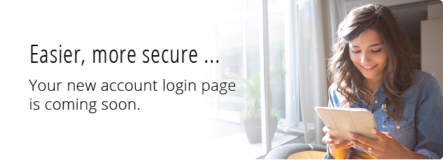 Easier, more secure...Your new account login page is coming soon.